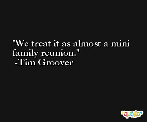 We treat it as almost a mini family reunion. -Tim Groover
