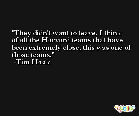 They didn't want to leave. I think of all the Harvard teams that have been extremely close, this was one of those teams. -Tim Haak