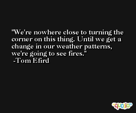 We're nowhere close to turning the corner on this thing. Until we get a change in our weather patterns, we're going to see fires. -Tom Efird
