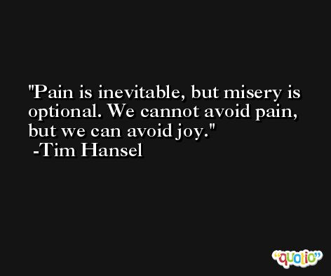 Pain is inevitable, but misery is optional. We cannot avoid pain, but we can avoid joy. -Tim Hansel