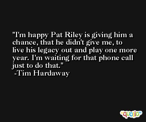 I'm happy Pat Riley is giving him a chance, that he didn't give me, to live his legacy out and play one more year. I'm waiting for that phone call just to do that. -Tim Hardaway