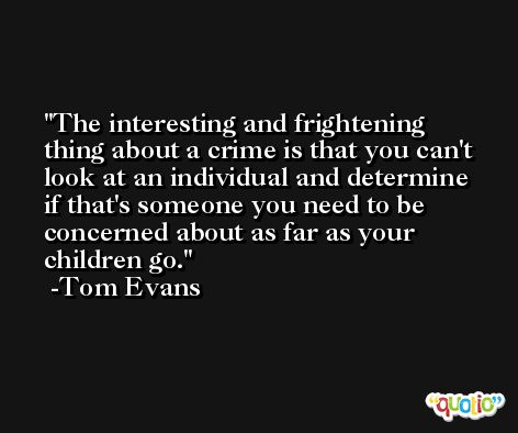The interesting and frightening thing about a crime is that you can't look at an individual and determine if that's someone you need to be concerned about as far as your children go. -Tom Evans