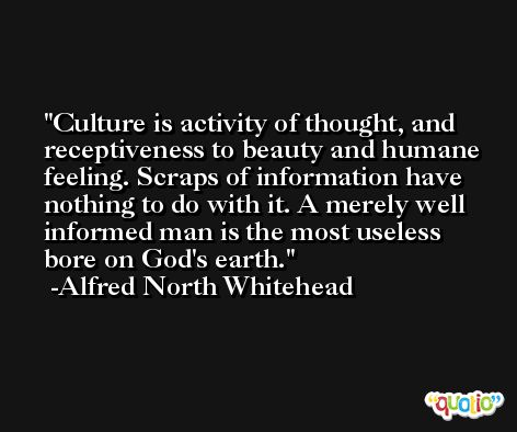 Culture is activity of thought, and receptiveness to beauty and humane feeling. Scraps of information have nothing to do with it. A merely well informed man is the most useless bore on God's earth. -Alfred North Whitehead