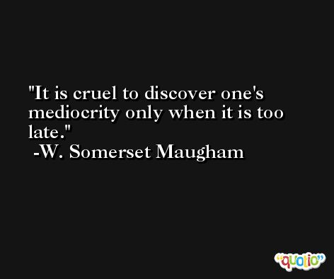 It is cruel to discover one's mediocrity only when it is too late. -W. Somerset Maugham