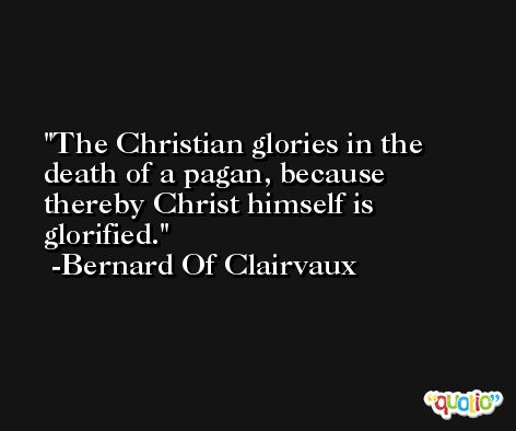 The Christian glories in the death of a pagan, because thereby Christ himself is glorified. -Bernard Of Clairvaux