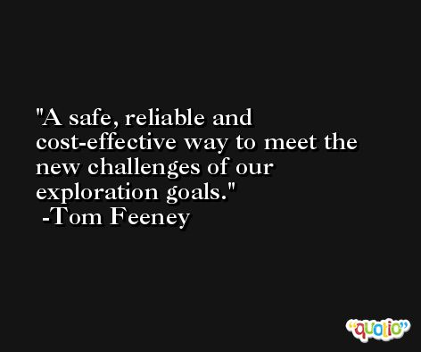 A safe, reliable and cost-effective way to meet the new challenges of our exploration goals. -Tom Feeney