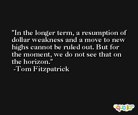 In the longer term, a resumption of dollar weakness and a move to new highs cannot be ruled out. But for the moment, we do not see that on the horizon. -Tom Fitzpatrick