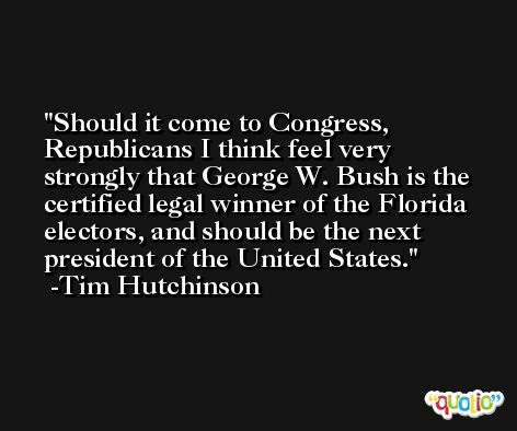 Should it come to Congress, Republicans I think feel very strongly that George W. Bush is the certified legal winner of the Florida electors, and should be the next president of the United States. -Tim Hutchinson