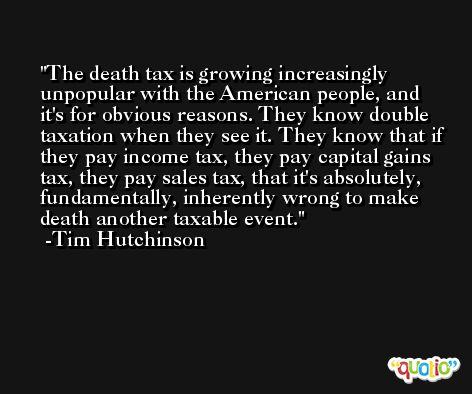 The death tax is growing increasingly unpopular with the American people, and it's for obvious reasons. They know double taxation when they see it. They know that if they pay income tax, they pay capital gains tax, they pay sales tax, that it's absolutely, fundamentally, inherently wrong to make death another taxable event. -Tim Hutchinson