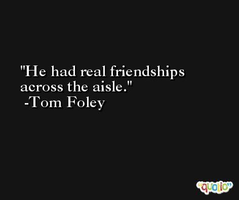 He had real friendships across the aisle. -Tom Foley