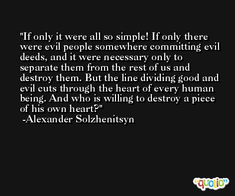 If only it were all so simple! If only there were evil people somewhere committing evil deeds, and it were necessary only to separate them from the rest of us and destroy them. But the line dividing good and evil cuts through the heart of every human being. And who is willing to destroy a piece of his own heart? -Alexander Solzhenitsyn