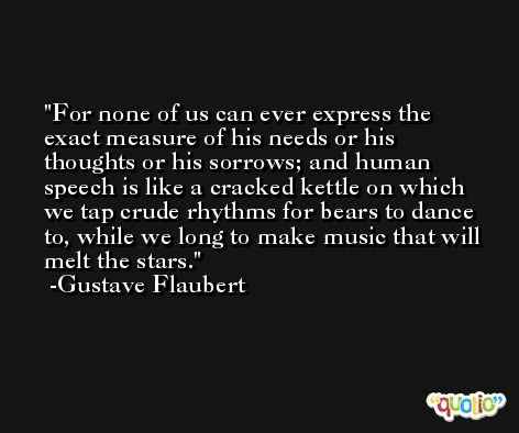 For none of us can ever express the exact measure of his needs or his thoughts or his sorrows; and human speech is like a cracked kettle on which we tap crude rhythms for bears to dance to, while we long to make music that will melt the stars. -Gustave Flaubert