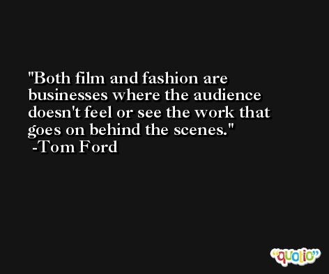 Both film and fashion are businesses where the audience doesn't feel or see the work that goes on behind the scenes. -Tom Ford
