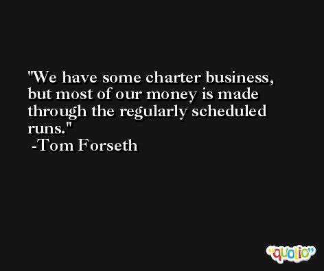 We have some charter business, but most of our money is made through the regularly scheduled runs. -Tom Forseth