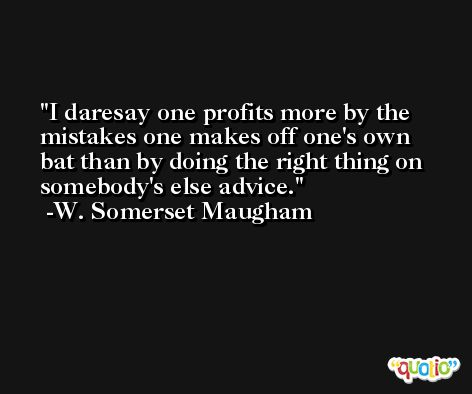 I daresay one profits more by the mistakes one makes off one's own bat than by doing the right thing on somebody's else advice. -W. Somerset Maugham