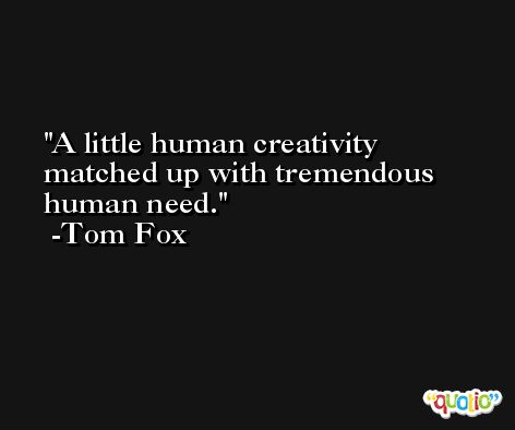 A little human creativity matched up with tremendous human need. -Tom Fox