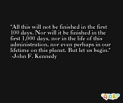 All this will not be finished in the first 100 days. Nor will it be finished in the first 1,000 days, nor in the life of this administration, nor even perhaps in our lifetime on this planet. But let us begin. -John F. Kennedy