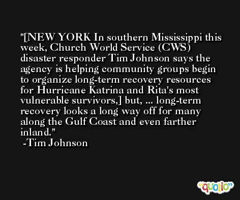 [NEW YORK In southern Mississippi this week, Church World Service (CWS) disaster responder Tim Johnson says the agency is helping community groups begin to organize long-term recovery resources for Hurricane Katrina and Rita's most vulnerable survivors,] but, ... long-term recovery looks a long way off for many along the Gulf Coast and even farther inland. -Tim Johnson
