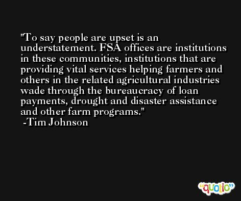 To say people are upset is an understatement. FSA offices are institutions in these communities, institutions that are providing vital services helping farmers and others in the related agricultural industries wade through the bureaucracy of loan payments, drought and disaster assistance and other farm programs. -Tim Johnson