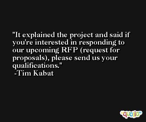 It explained the project and said if you're interested in responding to our upcoming RFP (request for proposals), please send us your qualifications. -Tim Kabat