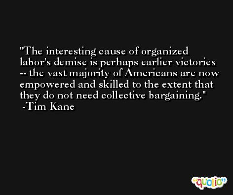 The interesting cause of organized labor's demise is perhaps earlier victories -- the vast majority of Americans are now empowered and skilled to the extent that they do not need collective bargaining. -Tim Kane