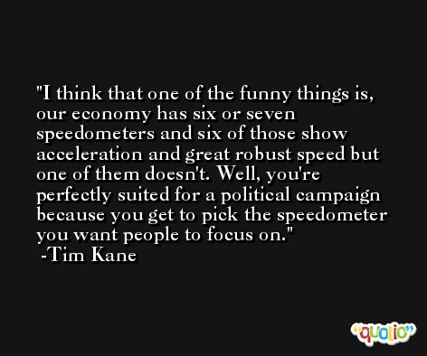 I think that one of the funny things is, our economy has six or seven speedometers and six of those show acceleration and great robust speed but one of them doesn't. Well, you're perfectly suited for a political campaign because you get to pick the speedometer you want people to focus on. -Tim Kane