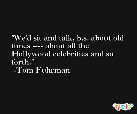 We'd sit and talk, b.s. about old times ---- about all the Hollywood celebrities and so forth. -Tom Fuhrman