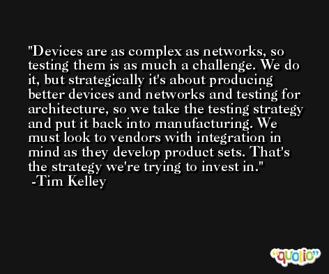 Devices are as complex as networks, so testing them is as much a challenge. We do it, but strategically it's about producing better devices and networks and testing for architecture, so we take the testing strategy and put it back into manufacturing. We must look to vendors with integration in mind as they develop product sets. That's the strategy we're trying to invest in. -Tim Kelley
