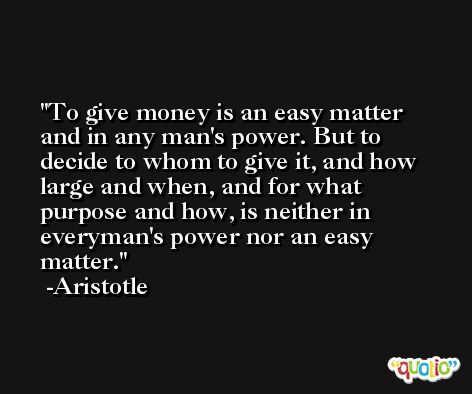 To give money is an easy matter and in any man's power. But to decide to whom to give it, and how large and when, and for what purpose and how, is neither in everyman's power nor an easy matter. -Aristotle