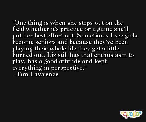 One thing is when she steps out on the field whether it's practice or a game she'll put her best effort out. Sometimes I see girls become seniors and because they've been playing their whole life they get a little burned out. Liz still has that enthusiasm to play, has a good attitude and kept everything in perspective. -Tim Lawrence