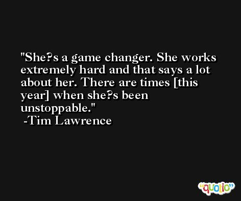 She?s a game changer. She works extremely hard and that says a lot about her. There are times [this year] when she?s been unstoppable. -Tim Lawrence