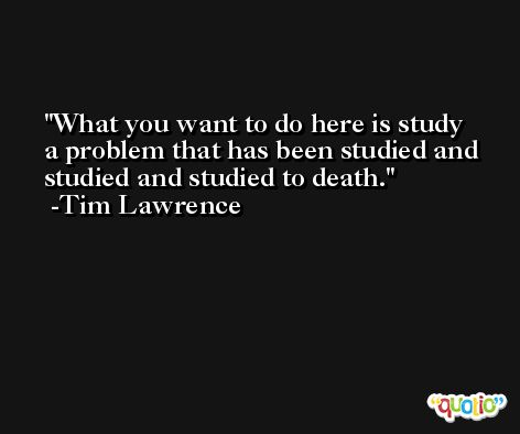 What you want to do here is study a problem that has been studied and studied and studied to death. -Tim Lawrence