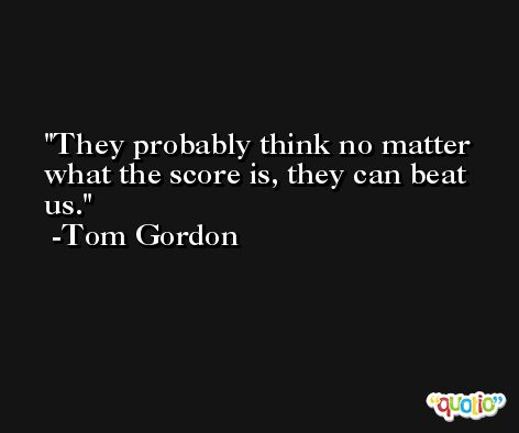 They probably think no matter what the score is, they can beat us. -Tom Gordon