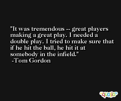 It was tremendous -- great players making a great play. I needed a double play. I tried to make sure that if he hit the ball, he hit it at somebody in the infield. -Tom Gordon