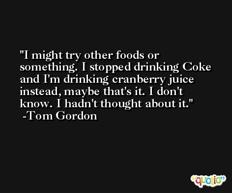 I might try other foods or something. I stopped drinking Coke and I'm drinking cranberry juice instead, maybe that's it. I don't know. I hadn't thought about it. -Tom Gordon
