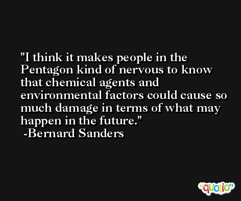 I think it makes people in the Pentagon kind of nervous to know that chemical agents and environmental factors could cause so much damage in terms of what may happen in the future. -Bernard Sanders