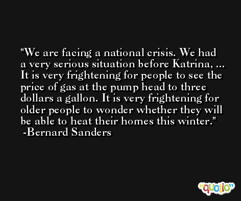 We are facing a national crisis. We had a very serious situation before Katrina, ... It is very frightening for people to see the price of gas at the pump head to three dollars a gallon. It is very frightening for older people to wonder whether they will be able to heat their homes this winter. -Bernard Sanders