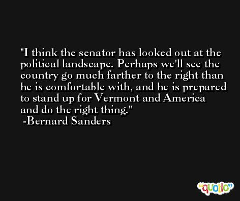 I think the senator has looked out at the political landscape. Perhaps we'll see the country go much farther to the right than he is comfortable with, and he is prepared to stand up for Vermont and America and do the right thing. -Bernard Sanders
