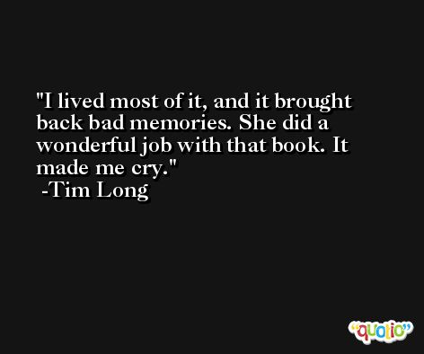 I lived most of it, and it brought back bad memories. She did a wonderful job with that book. It made me cry. -Tim Long