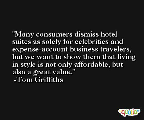 Many consumers dismiss hotel suites as solely for celebrities and expense-account business travelers, but we want to show them that living in style is not only affordable, but also a great value. -Tom Griffiths