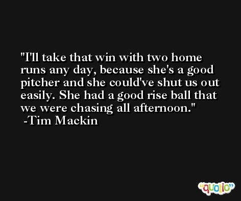 I'll take that win with two home runs any day, because she's a good pitcher and she could've shut us out easily. She had a good rise ball that we were chasing all afternoon. -Tim Mackin