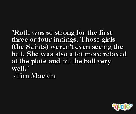 Ruth was so strong for the first three or four innings. Those girls (the Saints) weren't even seeing the ball. She was also a lot more relaxed at the plate and hit the ball very well. -Tim Mackin