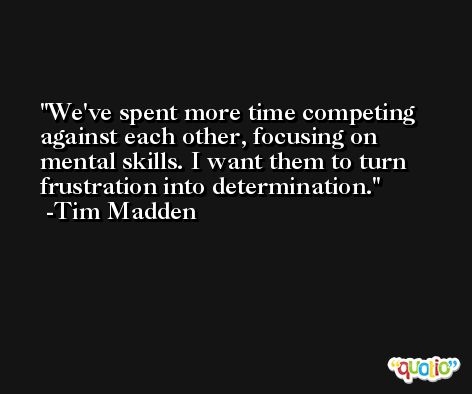We've spent more time competing against each other, focusing on mental skills. I want them to turn frustration into determination. -Tim Madden