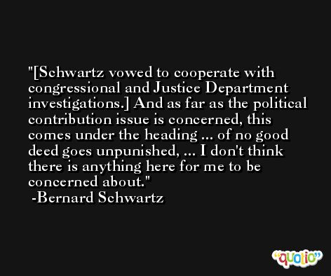 [Schwartz vowed to cooperate with congressional and Justice Department investigations.] And as far as the political contribution issue is concerned, this comes under the heading ... of no good deed goes unpunished, ... I don't think there is anything here for me to be concerned about. -Bernard Schwartz