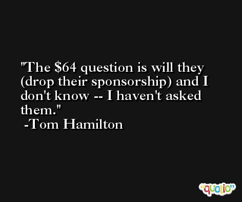 The $64 question is will they (drop their sponsorship) and I don't know -- I haven't asked them. -Tom Hamilton
