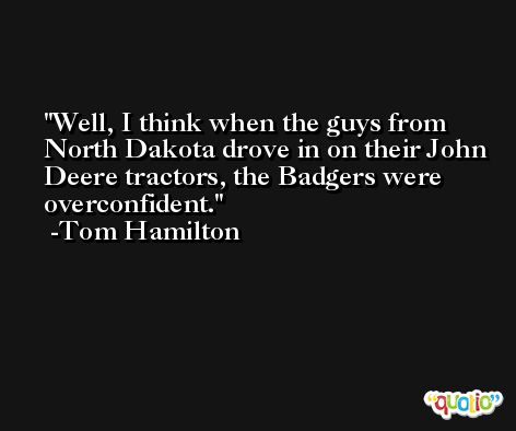 Well, I think when the guys from North Dakota drove in on their John Deere tractors, the Badgers were overconfident. -Tom Hamilton