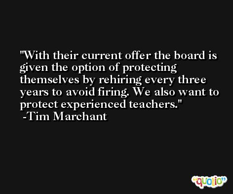 With their current offer the board is given the option of protecting themselves by rehiring every three years to avoid firing. We also want to protect experienced teachers. -Tim Marchant