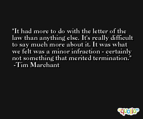 It had more to do with the letter of the law than anything else. It's really difficult to say much more about it. It was what we felt was a minor infraction - certainly not something that merited termination. -Tim Marchant