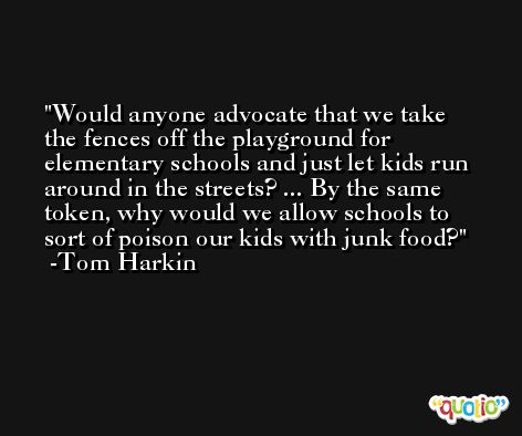 Would anyone advocate that we take the fences off the playground for elementary schools and just let kids run around in the streets? ... By the same token, why would we allow schools to sort of poison our kids with junk food? -Tom Harkin