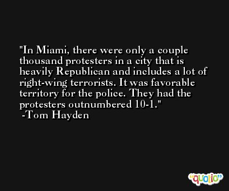 In Miami, there were only a couple thousand protesters in a city that is heavily Republican and includes a lot of right-wing terrorists. It was favorable territory for the police. They had the protesters outnumbered 10-1. -Tom Hayden